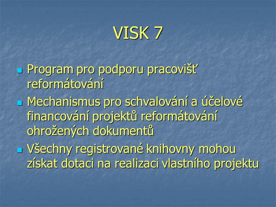 VISK 7 Program pro podporu pracovišť reformátování Program pro podporu pracovišť reformátování Mechanismus pro schvalování a účelové financování projektů reformátování ohrožených dokumentů Mechanismus pro schvalování a účelové financování projektů reformátování ohrožených dokumentů Všechny registrované knihovny mohou získat dotaci na realizaci vlastního projektu Všechny registrované knihovny mohou získat dotaci na realizaci vlastního projektu