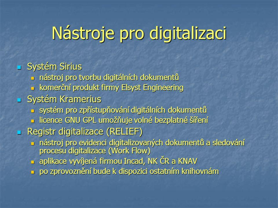 Nástroje pro digitalizaci Systém Sirius Systém Sirius nástroj pro tvorbu digitálních dokumentů nástroj pro tvorbu digitálních dokumentů komerční produkt firmy Elsyst Engineering komerční produkt firmy Elsyst Engineering Systém Kramerius Systém Kramerius systém pro zpřístupňování digitálních dokumentů systém pro zpřístupňování digitálních dokumentů licence GNU GPL umožňuje volné bezplatné šíření licence GNU GPL umožňuje volné bezplatné šíření Registr digitalizace (RELIEF) Registr digitalizace (RELIEF) nástroj pro evidenci digitalizovaných dokumentů a sledování procesu digitalizace (Work Flow) nástroj pro evidenci digitalizovaných dokumentů a sledování procesu digitalizace (Work Flow) aplikace vyvíjená firmou Incad, NK ČR a KNAV aplikace vyvíjená firmou Incad, NK ČR a KNAV po zprovoznění bude k dispozici ostatním knihovnám po zprovoznění bude k dispozici ostatním knihovnám