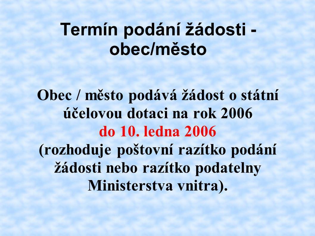 Termín podání žádosti - obec/město Obec / město podává žádost o státní účelovou dotaci na rok 2006 do 10. ledna 2006 (rozhoduje poštovní razítko podán