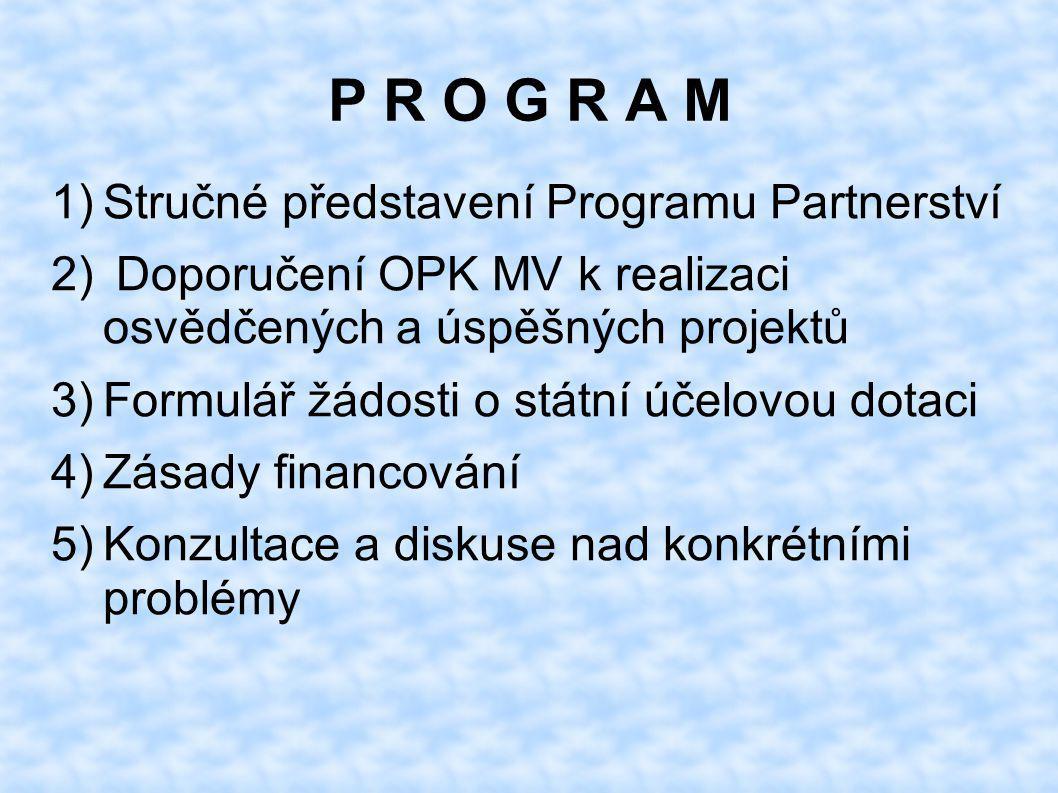 P R O G R A M 1)Stručné představení Programu Partnerství 2) Doporučení OPK MV k realizaci osvědčených a úspěšných projektů 3)Formulář žádosti o státní účelovou dotaci 4)Zásady financování 5)Konzultace a diskuse nad konkrétními problémy