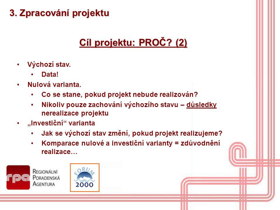 3. Zpracování projektu Cíl projektu: PROČ? (2) Výchozí stav. Data! Nulová varianta. Co se stane, pokud projekt nebude realizován? Nikoliv pouze zachov