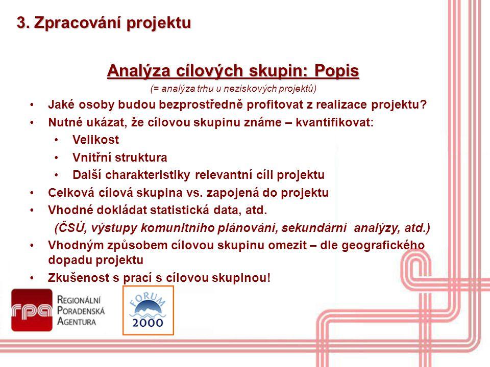3. Zpracování projektu Analýza cílových skupin: Popis (= analýza trhu u neziskových projektů) Jaké osoby budou bezprostředně profitovat z realizace pr