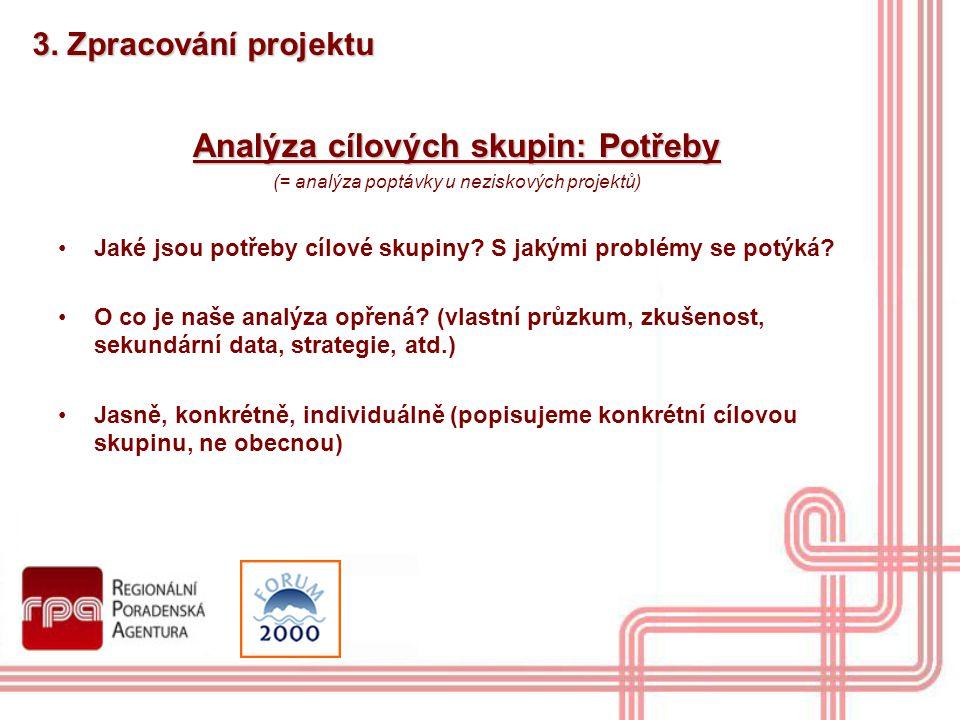 3. Zpracování projektu Analýza cílových skupin: Potřeby (= analýza poptávky u neziskových projektů) Jaké jsou potřeby cílové skupiny? S jakými problém