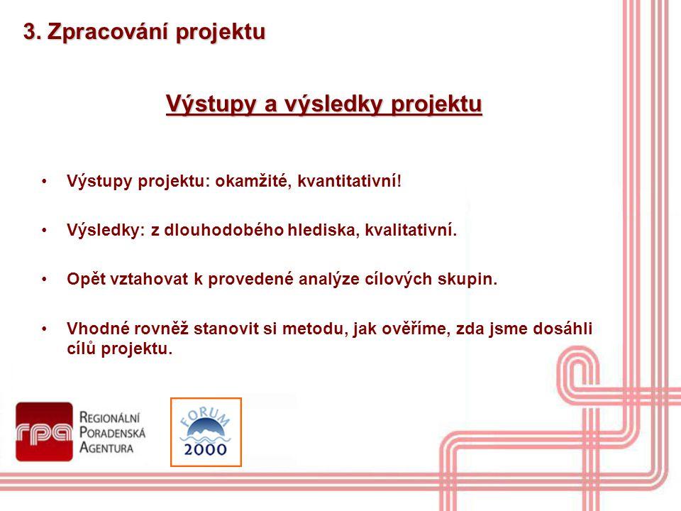 3. Zpracování projektu Výstupy a výsledky projektu Výstupy projektu: okamžité, kvantitativní! Výsledky: z dlouhodobého hlediska, kvalitativní. Opět vz