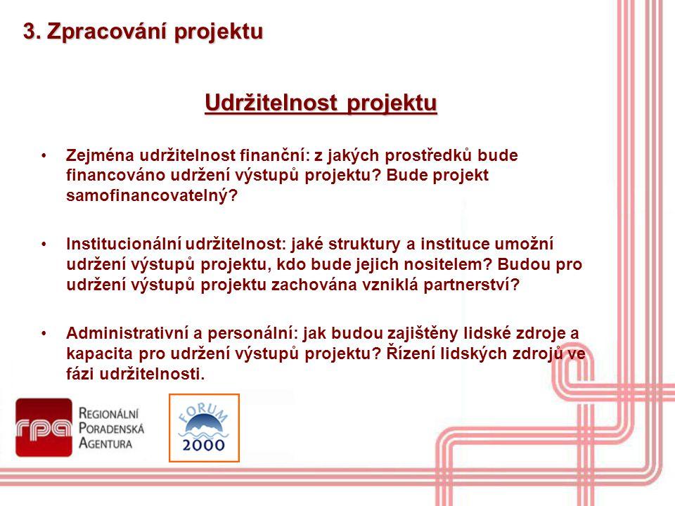 3. Zpracování projektu Udržitelnost projektu Zejména udržitelnost finanční: z jakých prostředků bude financováno udržení výstupů projektu? Bude projek