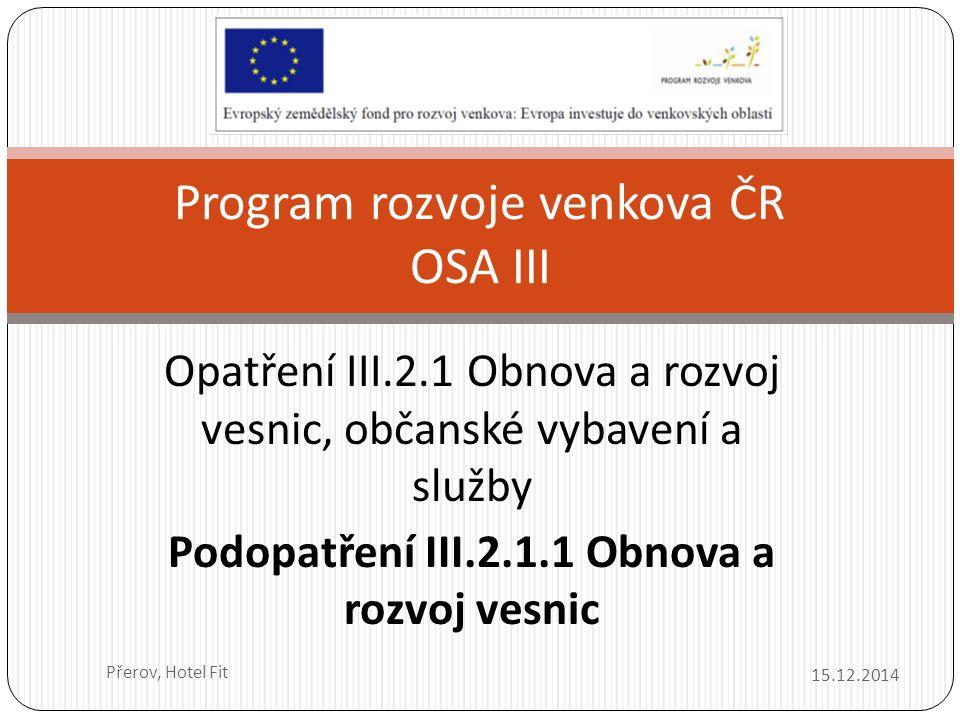 Opatření III.2.1 Obnova a rozvoj vesnic, občanské vybavení a služby Podopatření III.2.1.1 Obnova a rozvoj vesnic 15.12.2014 Přerov, Hotel Fit Program rozvoje venkova ČR OSA III