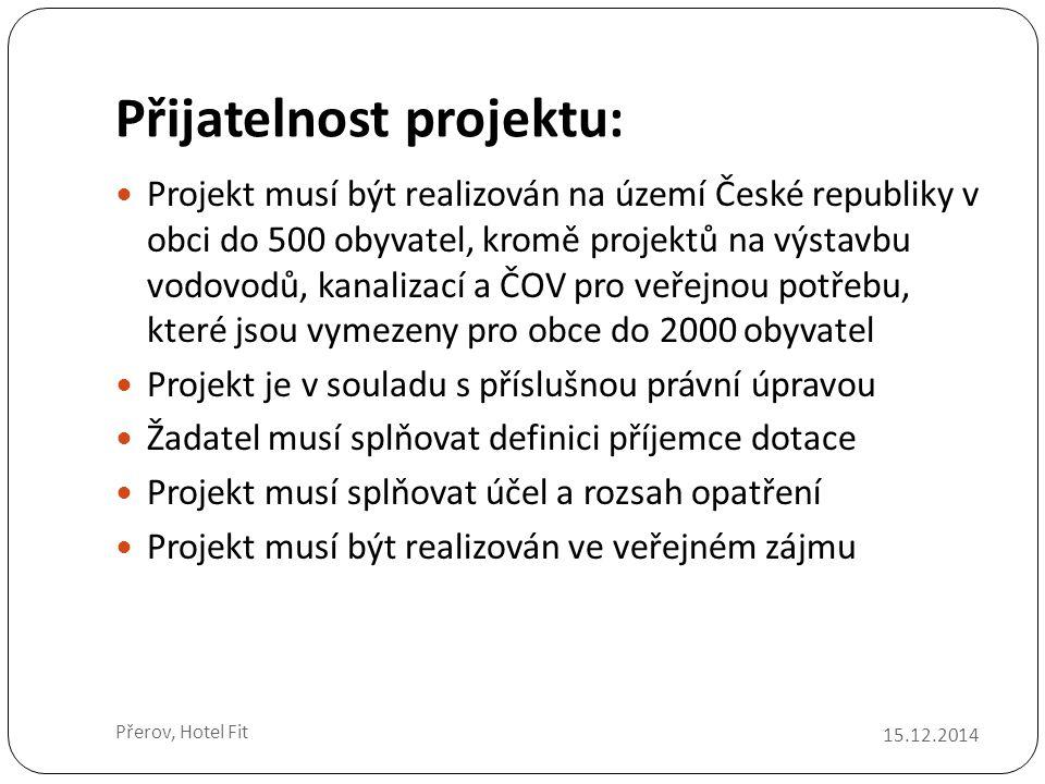 Přijatelnost projektu: 15.12.2014 Přerov, Hotel Fit Projekt musí být realizován na území České republiky v obci do 500 obyvatel, kromě projektů na výstavbu vodovodů, kanalizací a ČOV pro veřejnou potřebu, které jsou vymezeny pro obce do 2000 obyvatel Projekt je v souladu s příslušnou právní úpravou Žadatel musí splňovat definici příjemce dotace Projekt musí splňovat účel a rozsah opatření Projekt musí být realizován ve veřejném zájmu