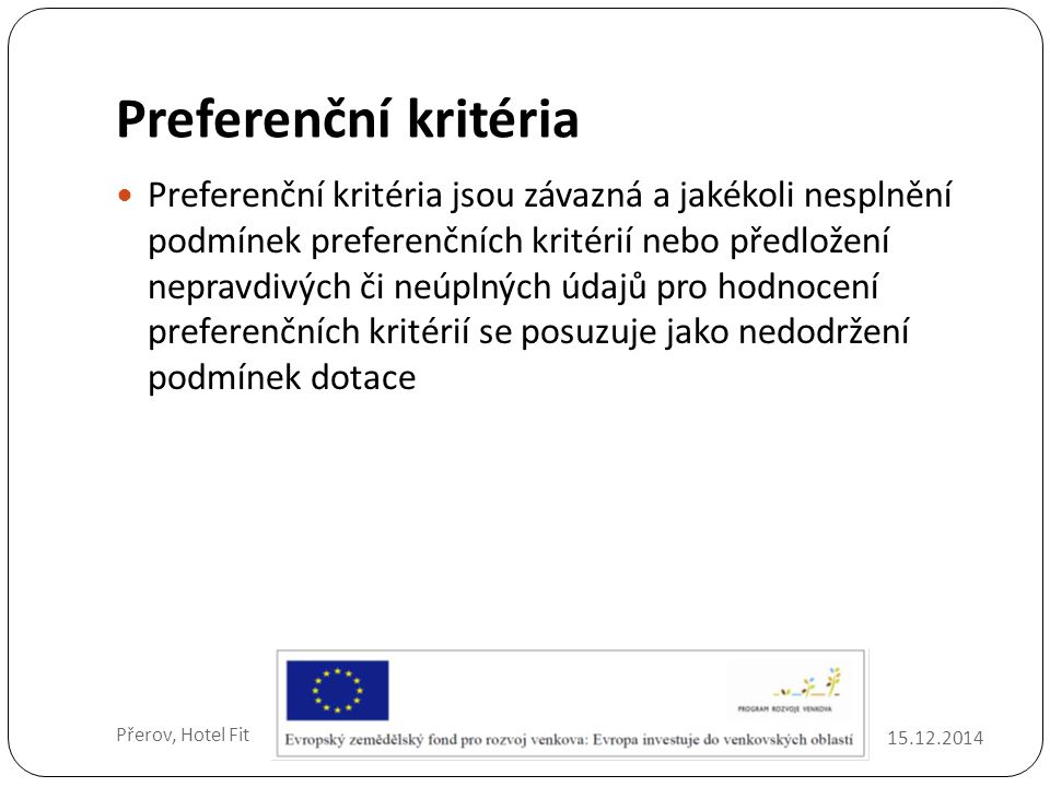 Preferenční kritéria 15.12.2014 Přerov, Hotel Fit Preferenční kritéria jsou závazná a jakékoli nesplnění podmínek preferenčních kritérií nebo předložení nepravdivých či neúplných údajů pro hodnocení preferenčních kritérií se posuzuje jako nedodržení podmínek dotace