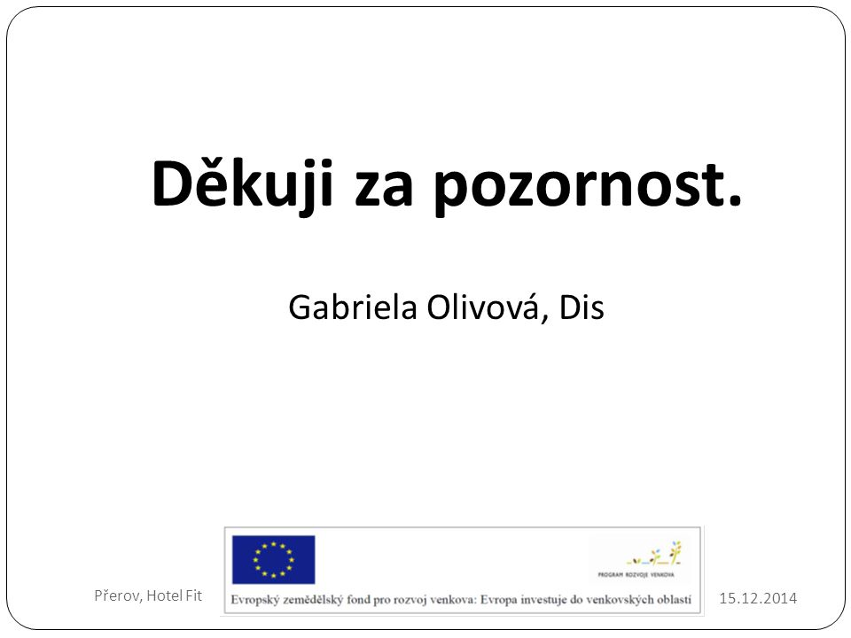 15.12.2014 Přerov, Hotel Fit Děkuji za pozornost. Gabriela Olivová, Dis