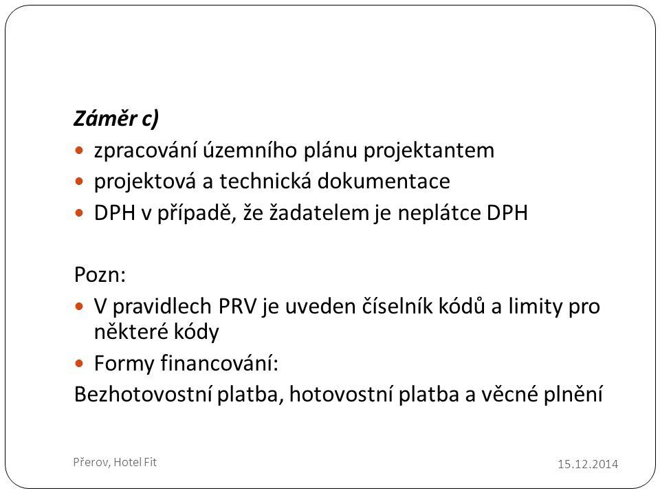 15.12.2014 Přerov, Hotel Fit Záměr c) zpracování územního plánu projektantem projektová a technická dokumentace DPH v případě, že žadatelem je neplátce DPH Pozn: V pravidlech PRV je uveden číselník kódů a limity pro některé kódy Formy financování: Bezhotovostní platba, hotovostní platba a věcné plnění