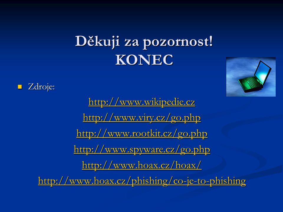 Děkuji za pozornost! KONEC Zdroje: Zdroje: http://www.wikipedie.cz http://www.viry.cz/go.php http://www.rootkit.cz/go.php http://www.spyware.cz/go.php