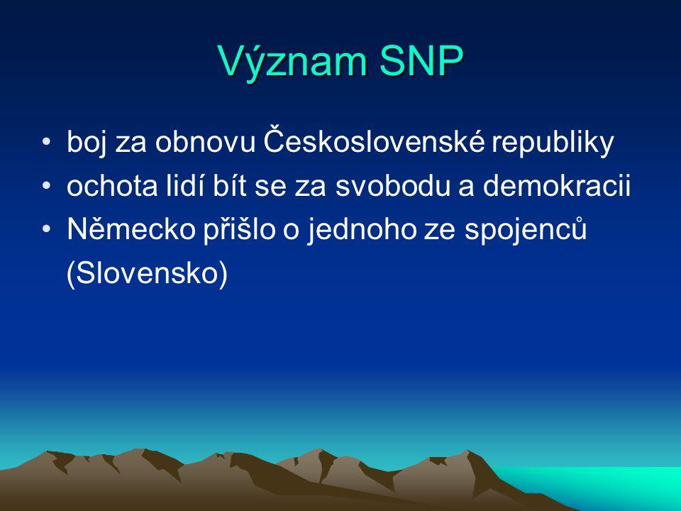 Význam SNP boj za obnovu Československé republiky ochota lidí bít se za svobodu a demokracii Německo přišlo o jednoho ze spojenců (Slovensko)