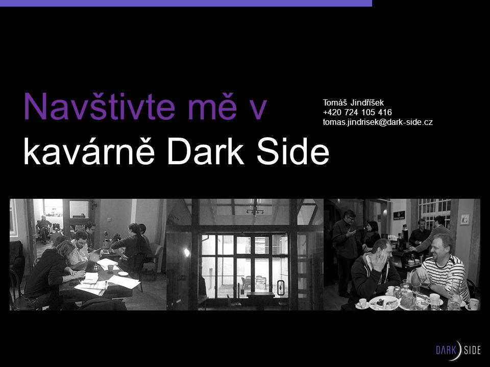 Navštivte mě v kavárně Dark Side Tomáš Jindříšek +420 724 105 416 tomas.jindrisek@dark-side.cz
