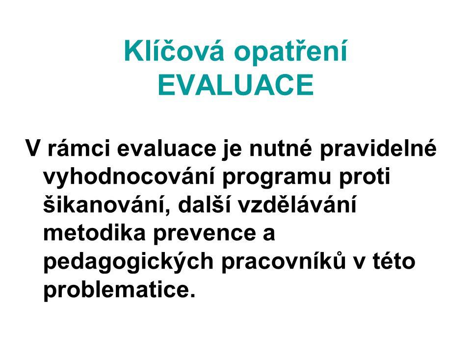 Klíčová opatření EVALUACE V rámci evaluace je nutné pravidelné vyhodnocování programu proti šikanování, další vzdělávání metodika prevence a pedagogic