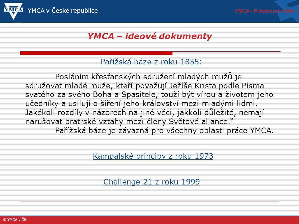 YMCA – ideové dokumenty YMCA v České republice Pařížská báze z roku 1855: Posláním křesťanských sdružení mladých mužů je sdružovat mladé muže, kteří považují Ježíše Krista podle Písma svatého za svého Boha a Spasitele, touží být vírou a životem jeho učedníky a usilují o šíření jeho království mezi mladými lidmi.
