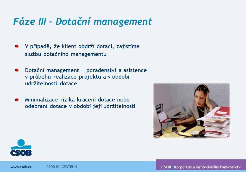 ČSOB EU CENTRUM Fáze III – Dotační management V případě, že klient obdrží dotaci, zajistíme službu dotačního managementu Dotační management = poradens