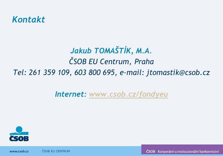 ČSOB EU CENTRUM Kontakt Jakub TOMAŠTÍK, M.A. ČSOB EU Centrum, Praha Tel: 261 359 109, 603 800 695, e-mail: jtomastik@csob.cz Internet: www.csob.cz/fon
