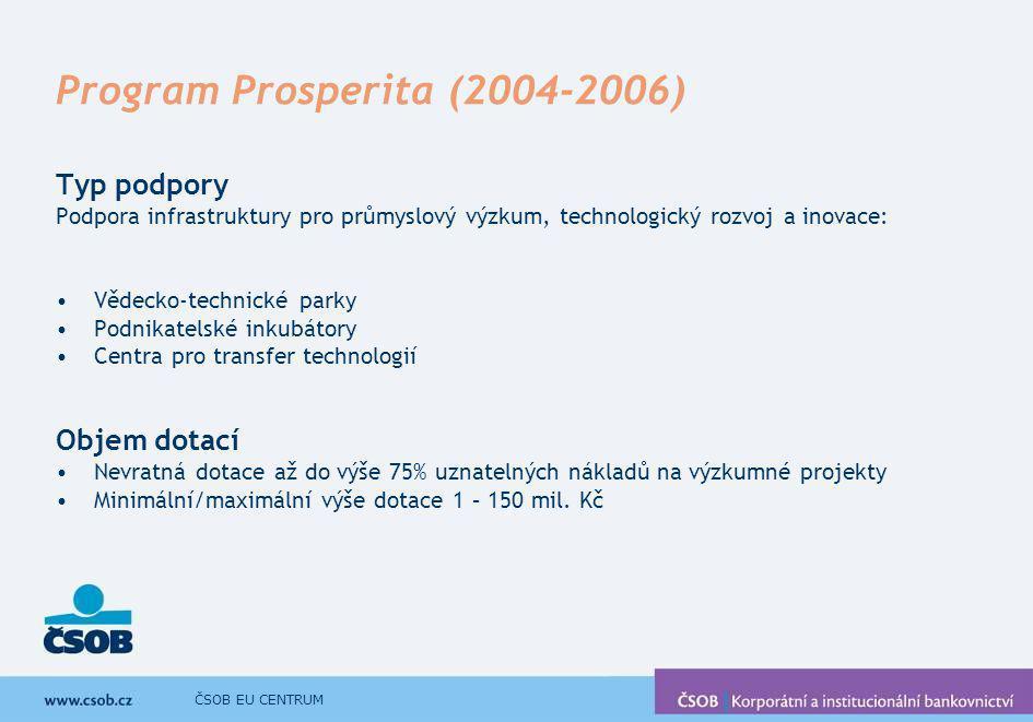 ČSOB EU CENTRUM Program Prosperita II (2007-2013) Typ podpory Podpora výstavby a provozu infrastruktury pro průmyslový výzkum, vývoj a inovace: Vědecko-technické parky Vědecké parky Inovační firmy Centra pro transfer technologií Výše podpory Nevratná dotace až do výše 75% (100%) uznatelných nákladů Minimální/maximální výše dotace 1-200 mil.