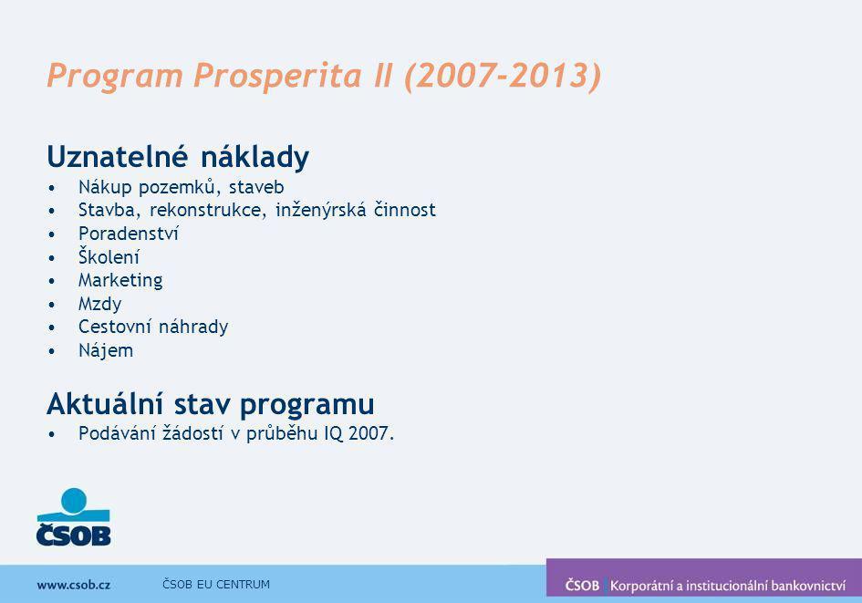 ČSOB EU CENTRUM Program Prosperita II (2007-2013) Uznatelné náklady Nákup pozemků, staveb Stavba, rekonstrukce, inženýrská činnost Poradenství Školení