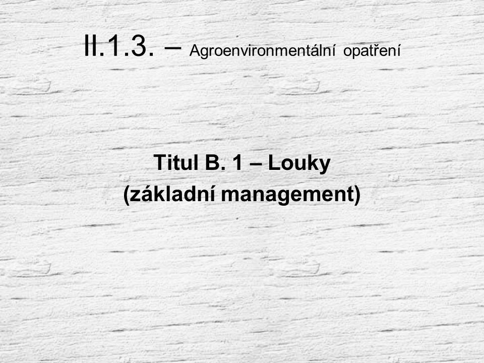 II.1.3. – Agroenvironmentální opatření Podopatření B: Ošetřování travních porostů Označení a Název titulu: B.1 Louky (základní management) B.2 Mezofil