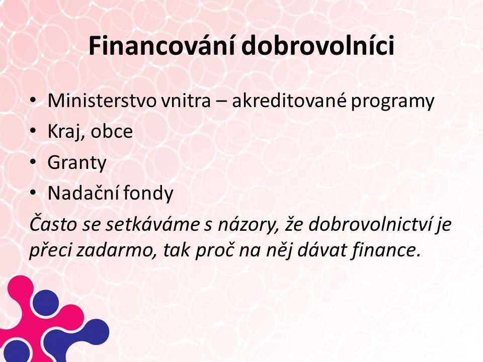 Financování dobrovolníci Ministerstvo vnitra – akreditované programy Kraj, obce Granty Nadační fondy Často se setkáváme s názory, že dobrovolnictví je přeci zadarmo, tak proč na něj dávat finance.