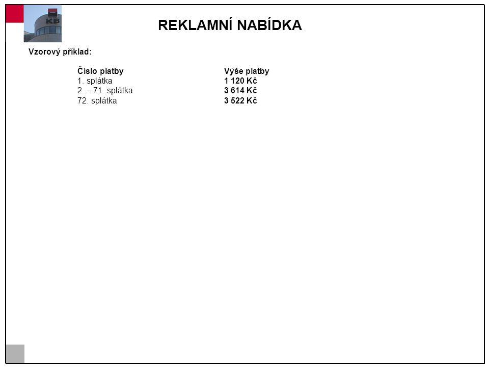 REKLAMNÍ NABÍDKA Vzorový příklad: Číslo platby Výše platby 1. splátka 1 120 Kč 2. – 71. splátka 3 614 Kč 72. splátka 3 522 Kč