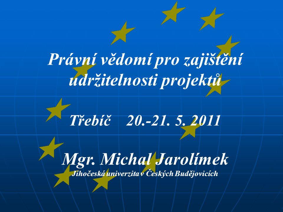 Právní vědomí pro zajištění udržitelnosti projektů Třebíč 20.-21. 5. 2011 Mgr. Michal Jarolímek Jihočeská univerzita v Českých Budějovicích