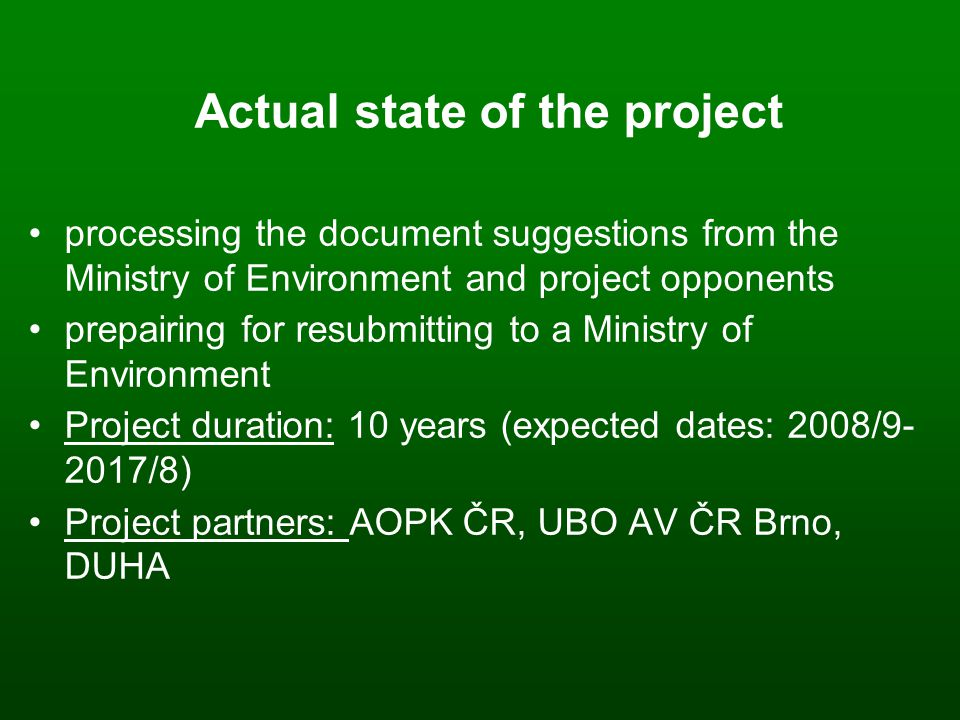Actual state of the project processing the document suggestions from the Ministry of Environment and project opponents prepairing for resubmitting to a Ministry of Environment Project duration: 10 years (expected dates: 2008/9- 2017/8)‏ Project partners: AOPK ČR, UBO AV ČR Brno, DUHA