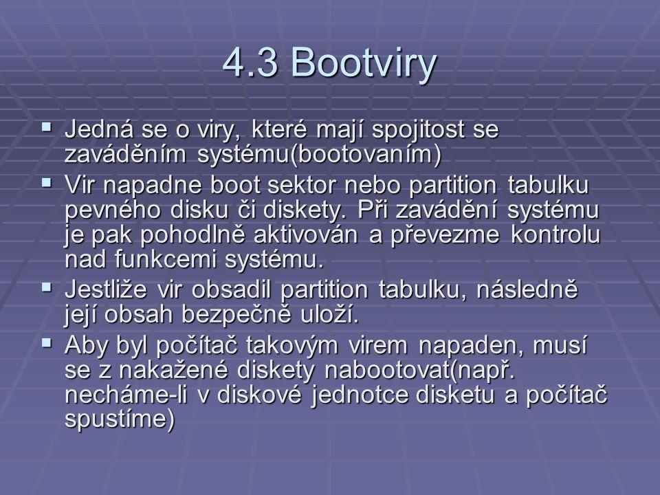 4.3 Bootviry  Jedná se o viry, které mají spojitost se zaváděním systému(bootovaním)  Vir napadne boot sektor nebo partition tabulku pevného disku č