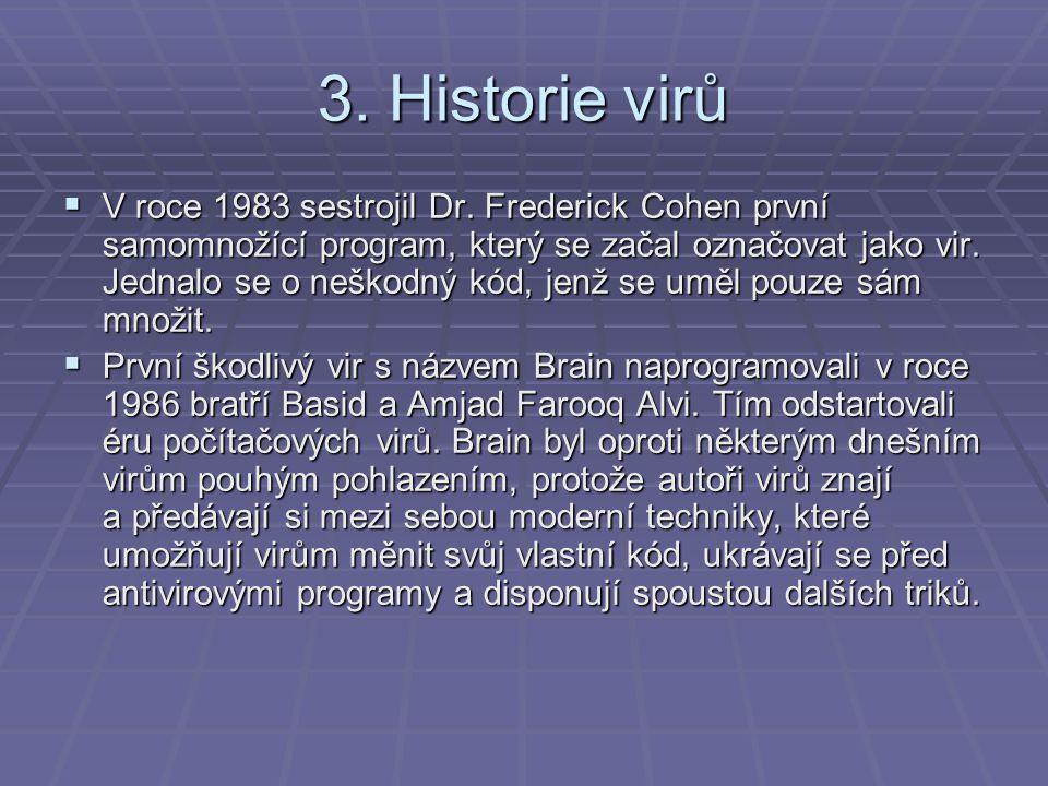 3. Historie virů  V roce 1983 sestrojil Dr. Frederick Cohen první samomnožící program, který se začal označovat jako vir. Jednalo se o neškodný kód,