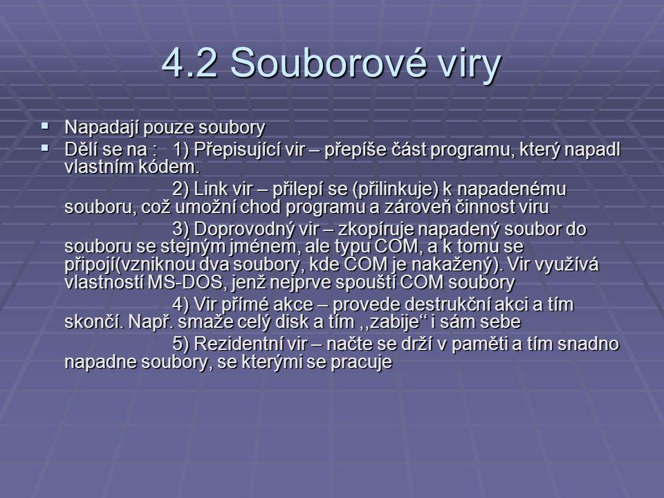 4.2 Souborové viry  Napadají pouze soubory  Dělí se na :1) Přepisující vir – přepíše část programu, který napadl vlastním kódem. 2) Link vir – přile