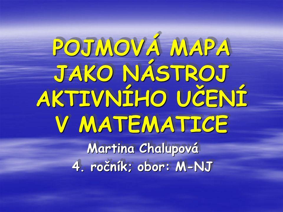 POJMOVÁ MAPA JAKO NÁSTROJ AKTIVNÍHO UČENÍ V MATEMATICE POJMOVÁ MAPA JAKO NÁSTROJ AKTIVNÍHO UČENÍ V MATEMATICE Martina Chalupová 4. ročník; obor: M-NJ