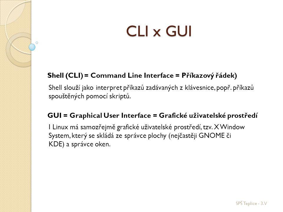 CLI x GUI SPŠ Teplice - 3.V Shell (CLI) GUI Shell (CLI = Command Line Interface = Příkazový řádek) Shell slouží jako interpret příkazů zadávaných z kl