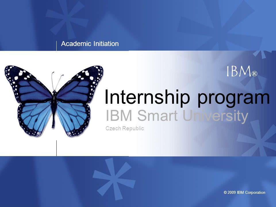 Academic initiation © 2009 IBM Corporation May 14, 2009 Harmonogram 17.Listopadu 2013 DEADLINE Listopad 2013 První kola výběrových řízení Prosinec 2013 Druhá kola výběrových řízení Leden 2014 – Březen 2014 Zimní běh stáží
