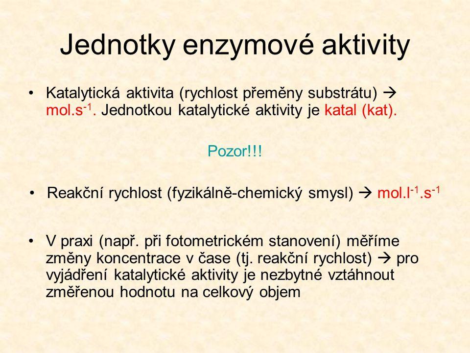 Jednotky enzymové aktivity Katalytická aktivita (rychlost přeměny substrátu)  mol.s -1. Jednotkou katalytické aktivity je katal (kat). Pozor!!! Reakč