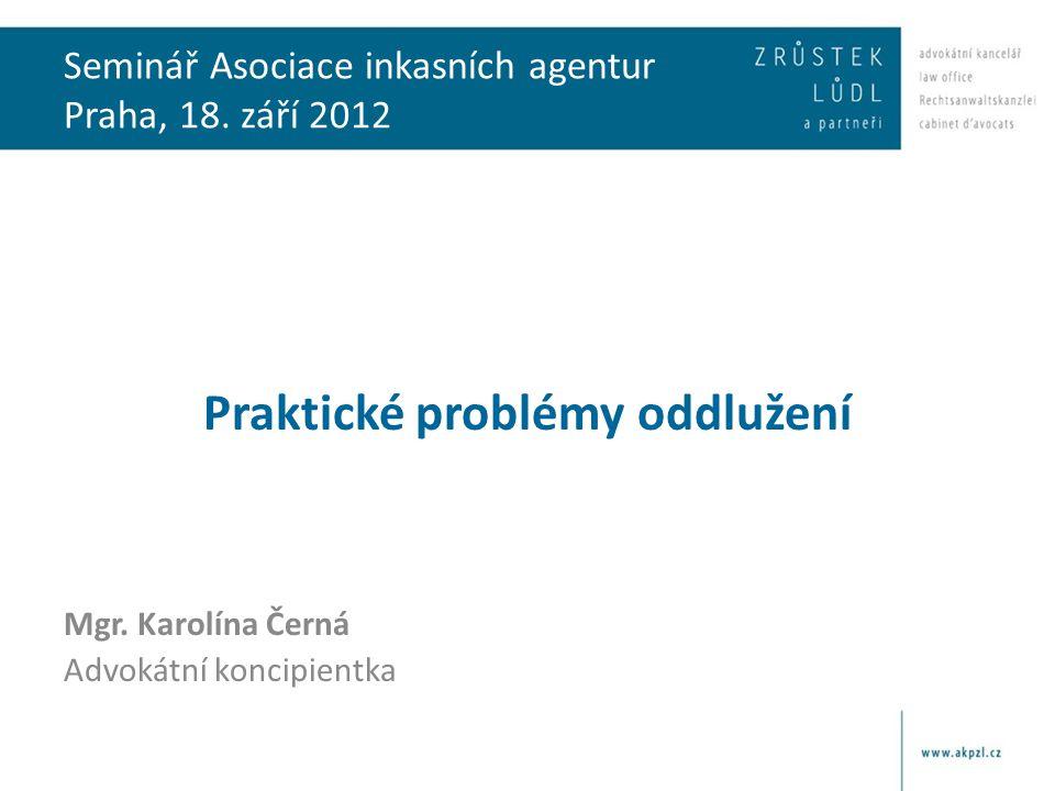 Seminář Asociace inkasních agentur Praha, 18. září 2012 Praktické problémy oddlužení Mgr. Karolína Černá Advokátní koncipientka