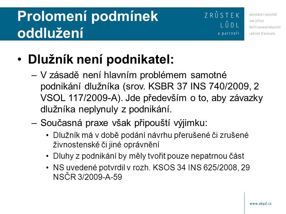 Prolomení podmínek oddlužení Dlužník není podnikatel: –V zásadě není hlavním problémem samotné podnikání dlužníka (srov. KSBR 37 INS 740/2009, 2 VSOL