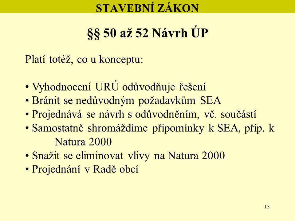 13 STAVEBNÍ ZÁKON §§ 50 až 52 Návrh ÚP Platí totéž, co u konceptu: Vyhodnocení URÚ odůvodňuje řešení Bránit se nedůvodným požadavkům SEA Projednává se