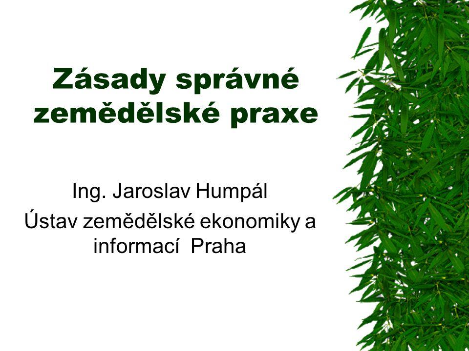 Zásady správné zemědělské praxe Ing. Jaroslav Humpál Ústav zemědělské ekonomiky a informací Praha
