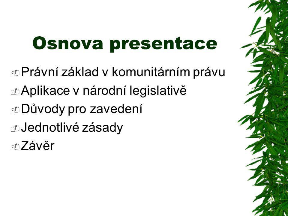 Osnova presentace  Právní základ v komunitárním právu  Aplikace v národní legislativě  Důvody pro zavedení  Jednotlivé zásady  Závěr