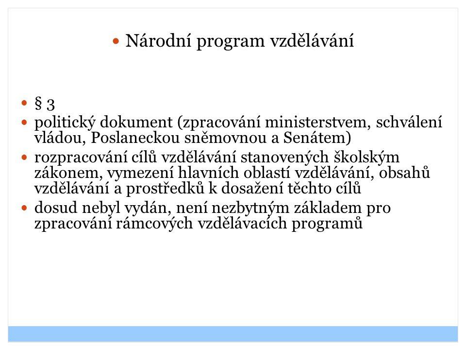 Národní program vzdělávání § 3 politický dokument (zpracování ministerstvem, schválení vládou, Poslaneckou sněmovnou a Senátem) rozpracování cílů vzdě