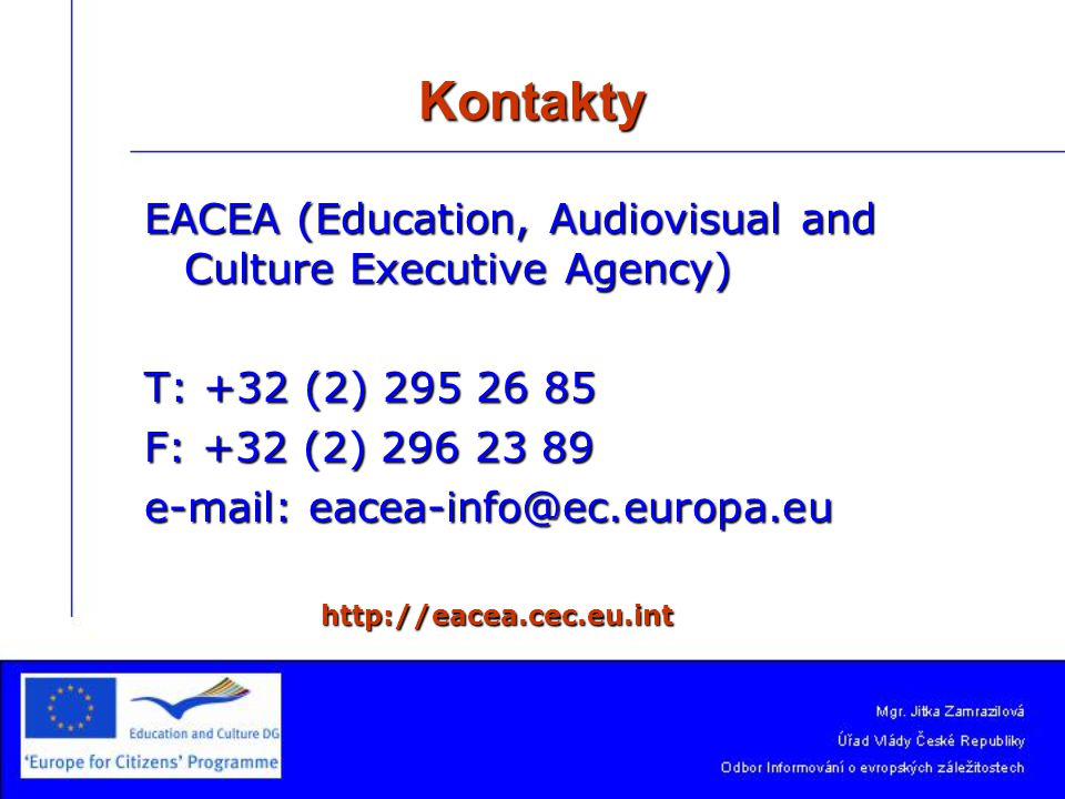 Kontakty EACEA (Education, Audiovisual and Culture Executive Agency) T: +32 (2) 295 26 85 F: +32 (2) 296 23 89 e-mail: eacea-info@ec.europa.eu http://eacea.cec.eu.int http://eacea.cec.eu.int