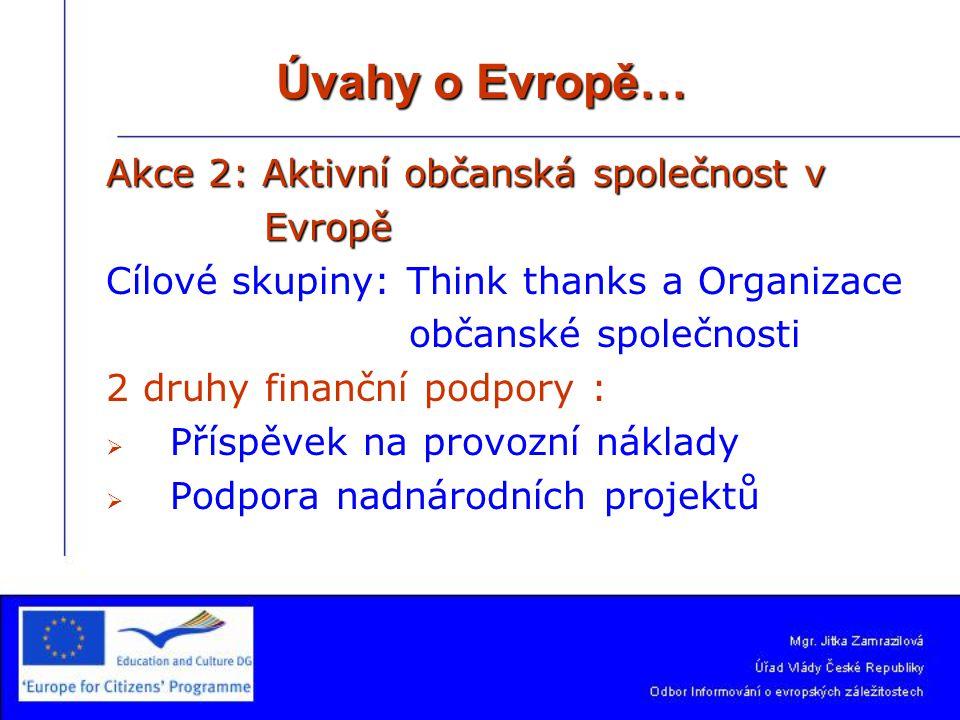 Úvahy o Evropě… Akce 2:Aktivní občanská společnost v Akce 2: Aktivní občanská společnost v Evropě Evropě Cílové skupiny: Think thanks a Organizace občanské společnosti 2 druhy finanční podpory :   Příspěvek na provozní náklady   Podpora nadnárodních projektů