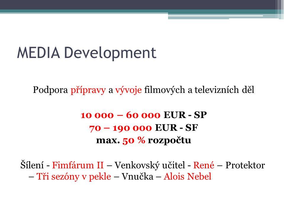 MEDIA Development Podpora přípravy a vývoje filmových a televizních děl 10 000 – 60 000 EUR - SP 70 – 190 000 EUR - SF max.