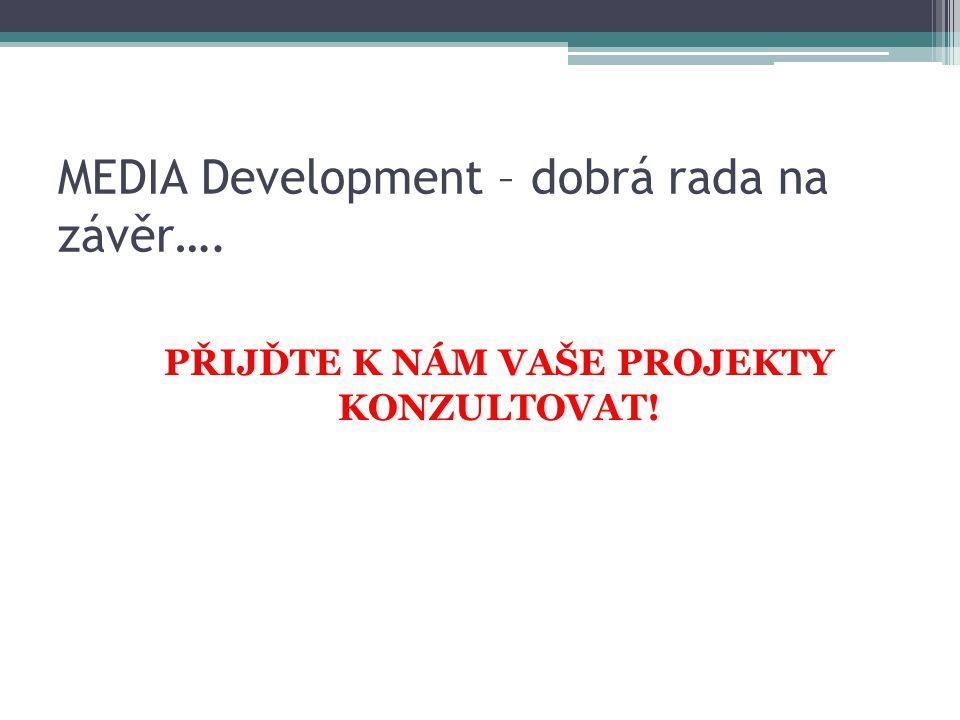 MEDIA Development – dobrá rada na závěr…. PŘIJĎTE K NÁM VAŠE PROJEKTY KONZULTOVAT!