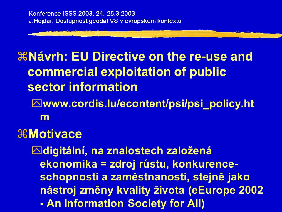 Konference ISSS 2003, 24.-25.3.2003 J.Hojdar: Dostupnost geodat VS v evropském kontextu zPříklady informací veřejného sektoru (PSI) yexplicitně uvedeno též: geografická informace zZáměr direktivy yvytvoření stejných základních podmínek pro všechny účastníky evropského informačního trhu ystimulace členských států, aby re-use umožnily a podporovaly zDopady různých modelů zpoplatnění ynízkonákladový model (federální úroveň USA) xnejvyšší přínos pro společnost jako celek xobzvláště podporuje SME xdostupnost pro veřejnost