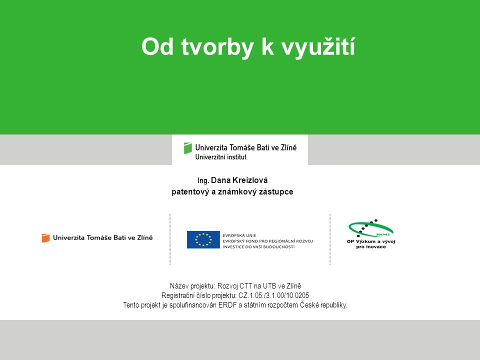 Ing. Dana Kreizlová patentový a známkový zástupce Od tvorby k využití Název projektu: Rozvoj CTT na UTB ve Zlíně Registrační číslo projektu: CZ.1.05./