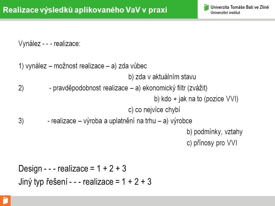 Realizace výsledků aplikovaného VaV v praxi Vynález - - - realizace: 1) vynález – možnost realizace – a) zda vůbec b) zda v aktuálním stavu 2) - pravděpodobnost realizace – a) ekonomický filtr (zvážit) b) kdo + jak na to (pozice VVI) c) co nejvíce chybí 3) - realizace – výroba a uplatnění na trhu – a) výrobce b) podmínky, vztahy c) přínosy pro VVI Design - - - realizace = 1 + 2 + 3 Jiný typ řešení - - - realizace = 1 + 2 + 3