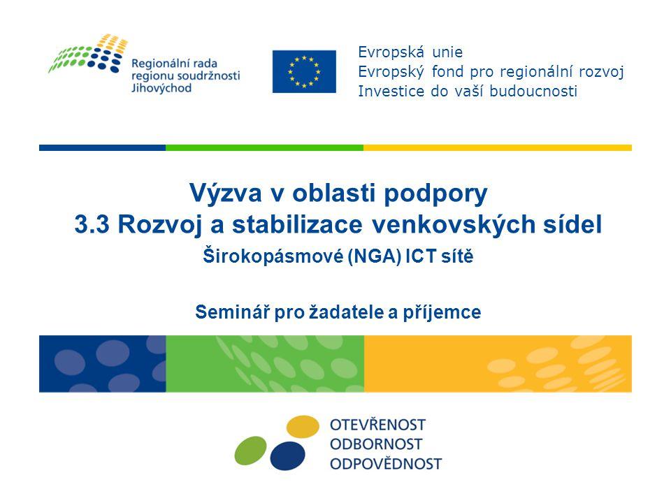 Výzva v oblasti podpory 3.3 Rozvoj a stabilizace venkovských sídel Širokopásmové (NGA) ICT sítě Seminář pro žadatele a příjemce Evropská unie Evropský fond pro regionální rozvoj Investice do vaší budoucnosti