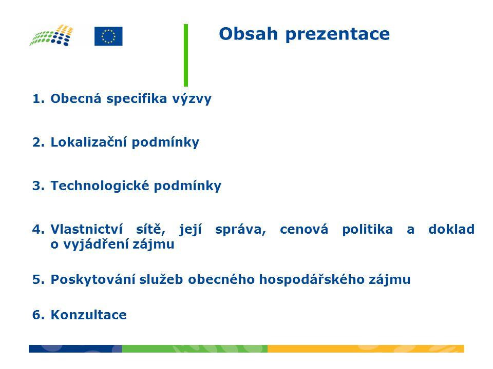 Obsah prezentace 1.Obecná specifika výzvy 2.Lokalizační podmínky 3.Technologické podmínky 4.Vlastnictví sítě, její správa, cenová politika a doklad o vyjádření zájmu 5.Poskytování služeb obecného hospodářského zájmu 6.Konzultace